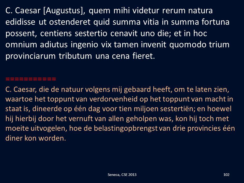 C. Caesar [Augustus], quem mihi videtur rerum natura edidisse ut ostenderet quid summa vitia in summa fortuna possent, centiens sestertio cenavit uno die; et in hoc omnium adiutus ingenio vix tamen invenit quomodo trium provinciarum tributum una cena fieret.